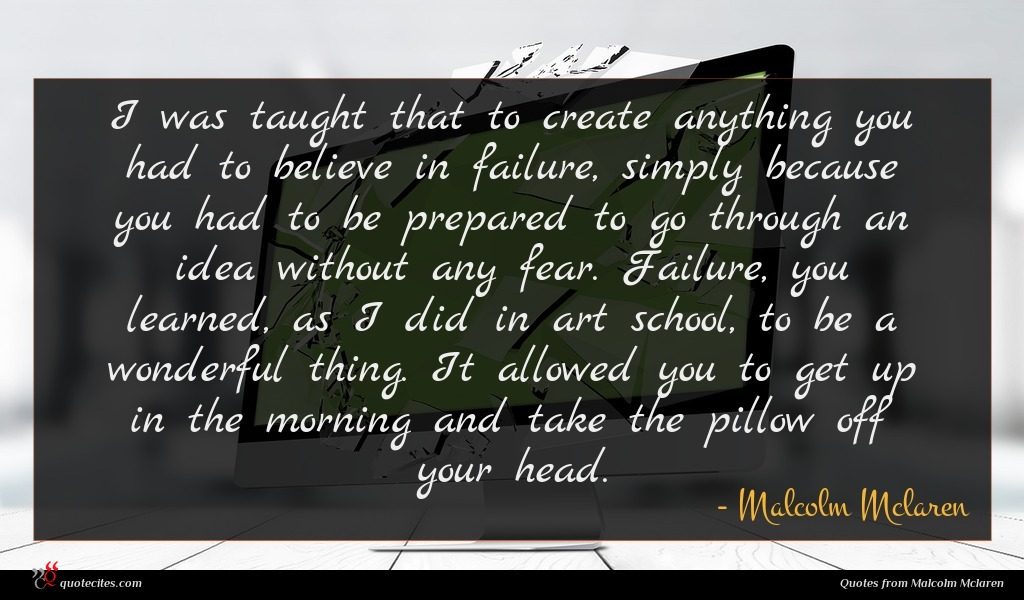 I was taught that to create anything you had to believe in failure, simply because you had to be prepared to go through an idea without any fear. Failure, you learned, as I did in art school, to be a wonderful thing. It allowed you to get up in the morning and take the pillow off your head.