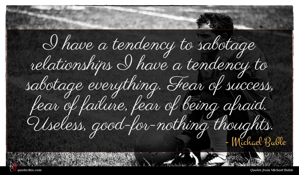 I have a tendency to sabotage relationships I have a tendency to sabotage everything. Fear of success, fear of failure, fear of being afraid. Useless, good-for-nothing thoughts.