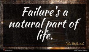 John Malkovich quote : Failure's a natural part ...
