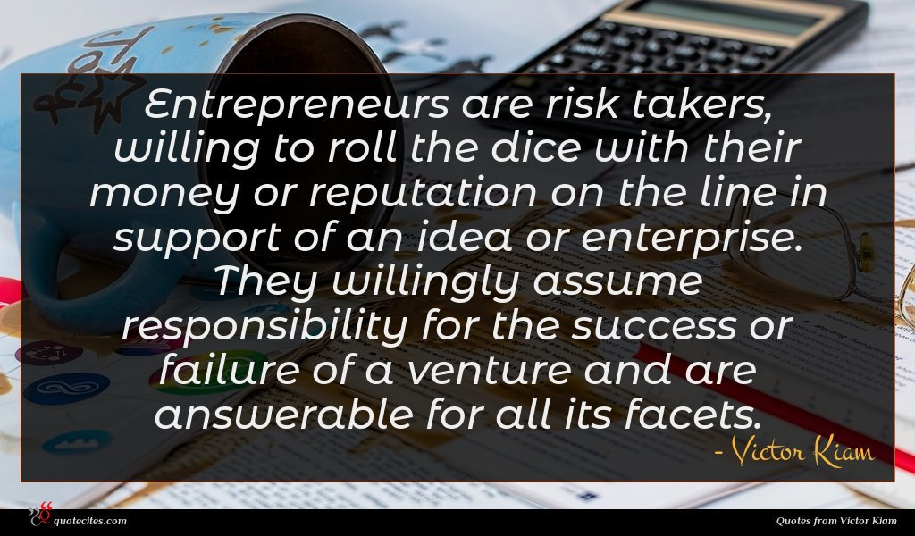 Entrepreneurs are risk takers, willing to roll the dice with their money or reputation on the line in support of an idea or enterprise. They willingly assume responsibility for the success or failure of a venture and are answerable for all its facets.