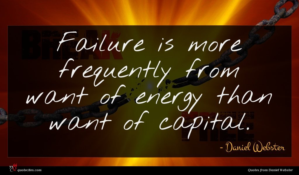 Failure is more frequently from want of energy than want of capital.