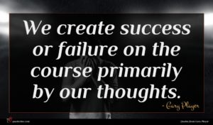 Gary Player quote : We create success or ...