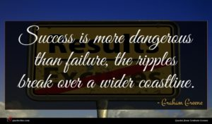 Graham Greene quote : Success is more dangerous ...