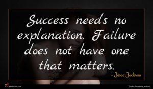 Jesse Jackson quote : Success needs no explanation ...