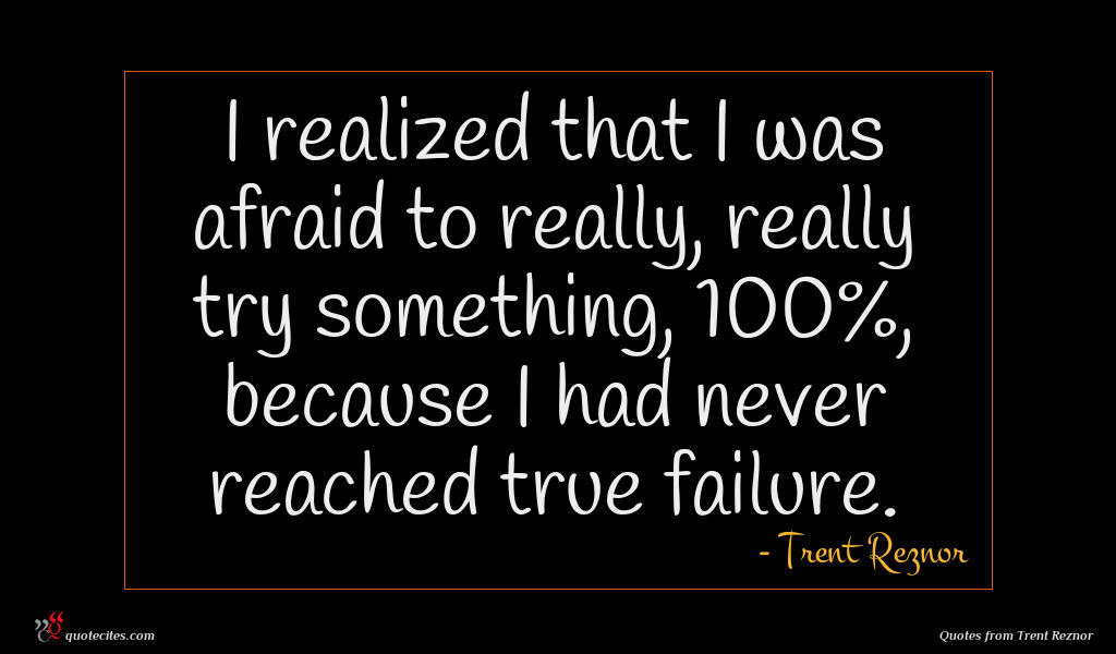 I realized that I was afraid to really, really try something, 100%, because I had never reached true failure.