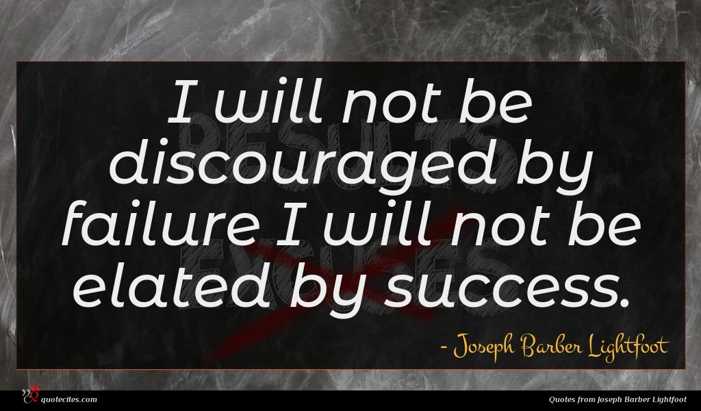 I will not be discouraged by failure I will not be elated by success.