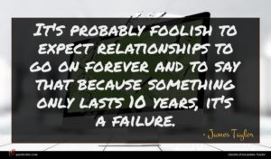 James Taylor quote : It's probably foolish to ...
