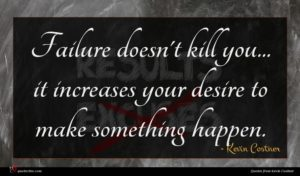 Kevin Costner quote : Failure doesn't kill you ...