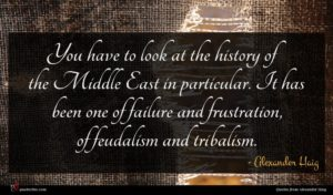 Alexander Haig quote : You have to look ...