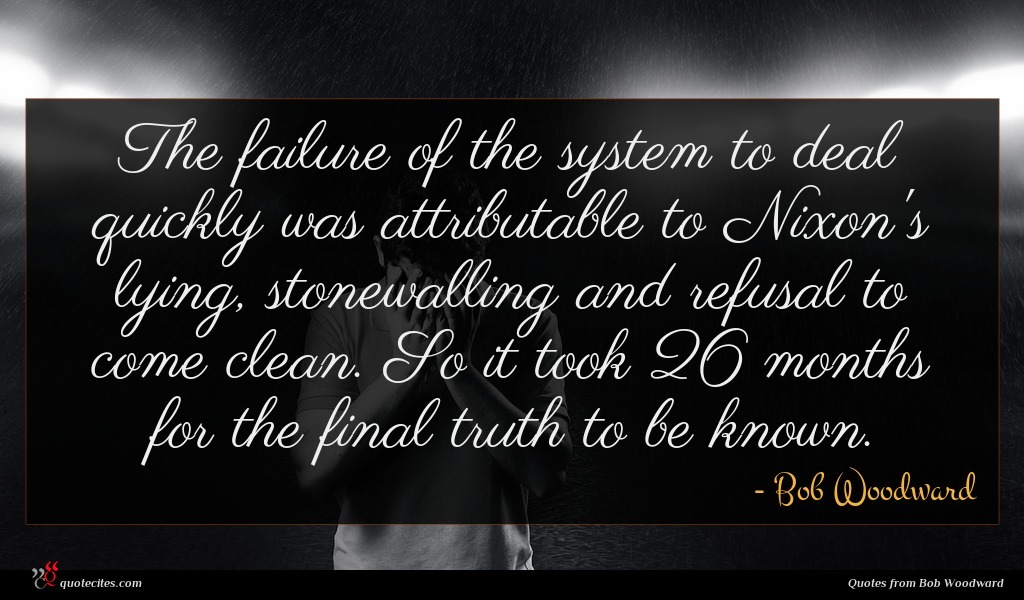 The failure of the system to deal quickly was attributable to Nixon's lying, stonewalling and refusal to come clean. So it took 26 months for the final truth to be known.