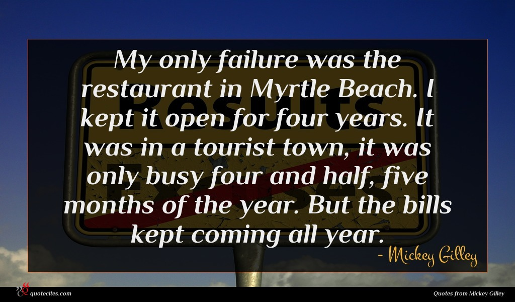 My only failure was the restaurant in Myrtle Beach. I kept it open for four years. It was in a tourist town, it was only busy four and half, five months of the year. But the bills kept coming all year.