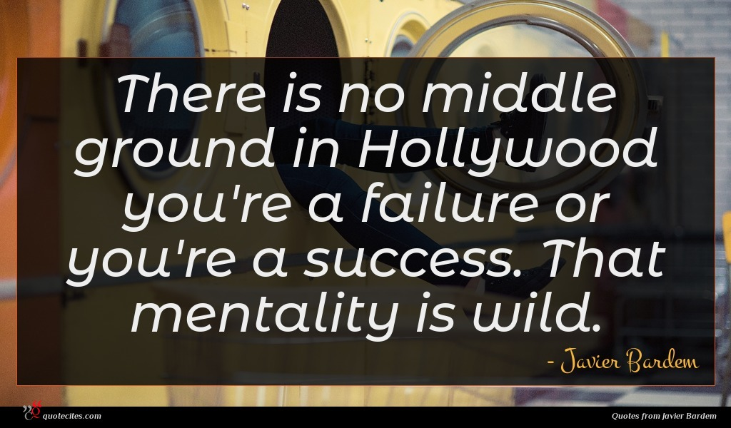 There is no middle ground in Hollywood you're a failure or you're a success. That mentality is wild.