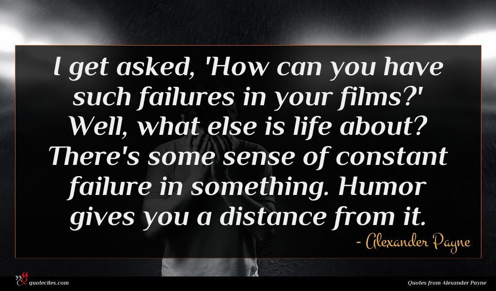 I get asked, 'How can you have such failures in your films?' Well, what else is life about? There's some sense of constant failure in something. Humor gives you a distance from it.