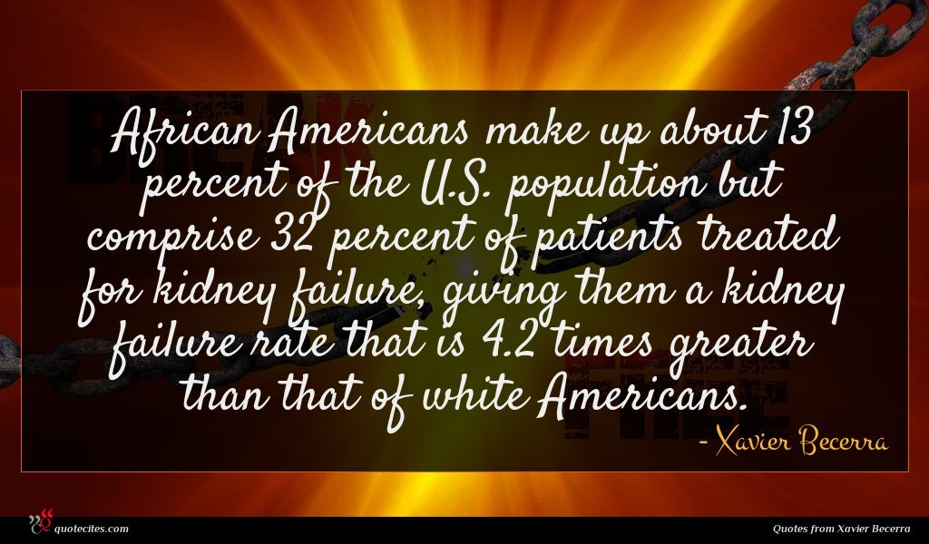 African Americans make up about 13 percent of the U.S. population but comprise 32 percent of patients treated for kidney failure, giving them a kidney failure rate that is 4.2 times greater than that of white Americans.