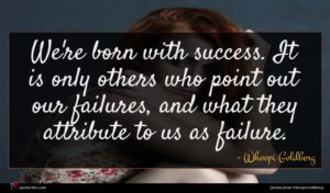 Whoopi Goldberg quote : We're born with success ...