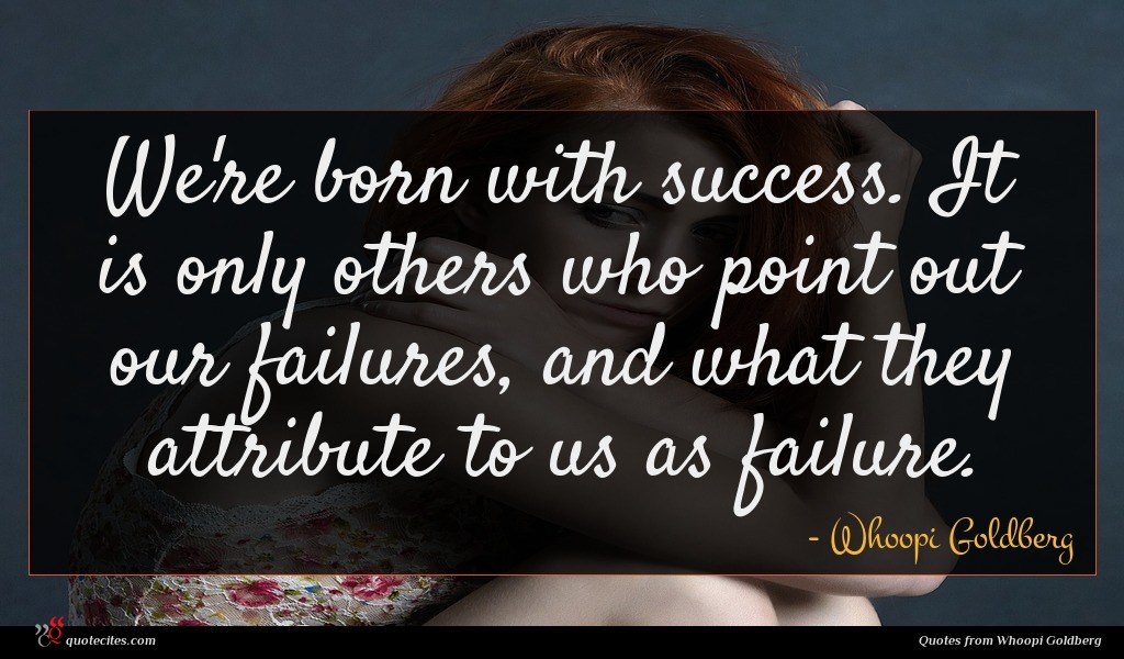 We're born with success. It is only others who point out our failures, and what they attribute to us as failure.