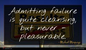 Michael Morpurgo quote : Admitting failure is quite ...