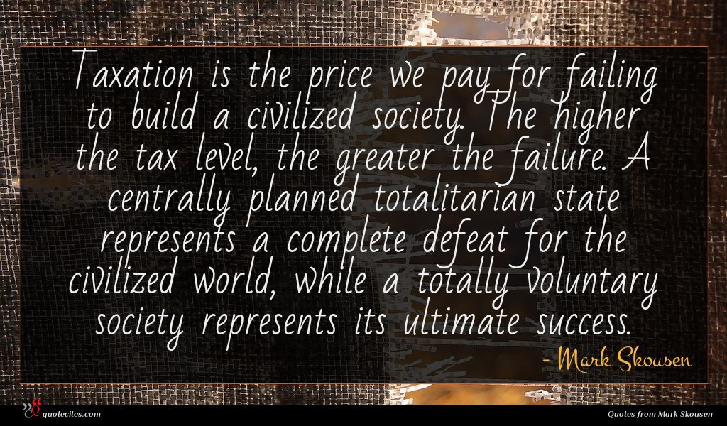 Taxation is the price we pay for failing to build a civilized society. The higher the tax level, the greater the failure. A centrally planned totalitarian state represents a complete defeat for the civilized world, while a totally voluntary society represents its ultimate success.