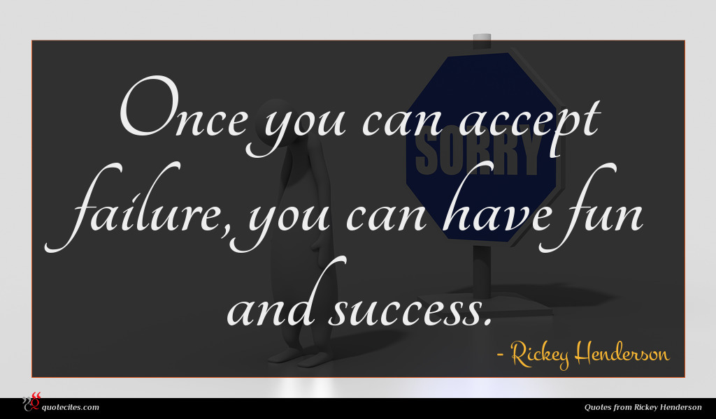 Once you can accept failure, you can have fun and success.