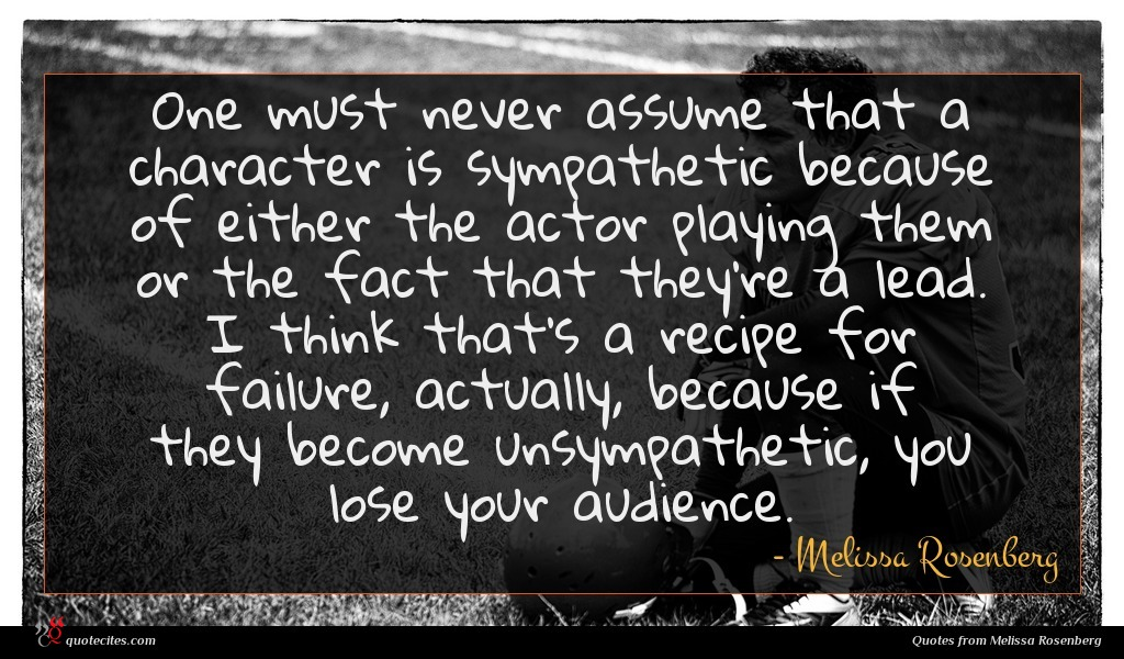One must never assume that a character is sympathetic because of either the actor playing them or the fact that they're a lead. I think that's a recipe for failure, actually, because if they become unsympathetic, you lose your audience.