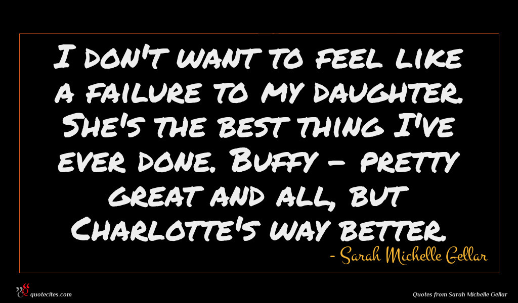 I don't want to feel like a failure to my daughter. She's the best thing I've ever done. Buffy - pretty great and all, but Charlotte's way better.