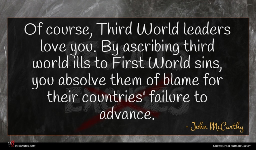 Of course, Third World leaders love you. By ascribing third world ills to First World sins, you absolve them of blame for their countries' failure to advance.