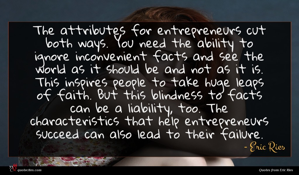 The attributes for entrepreneurs cut both ways. You need the ability to ignore inconvenient facts and see the world as it should be and not as it is. This inspires people to take huge leaps of faith. But this blindness to facts can be a liability, too. The characteristics that help entrepreneurs succeed can also lead to their failure.