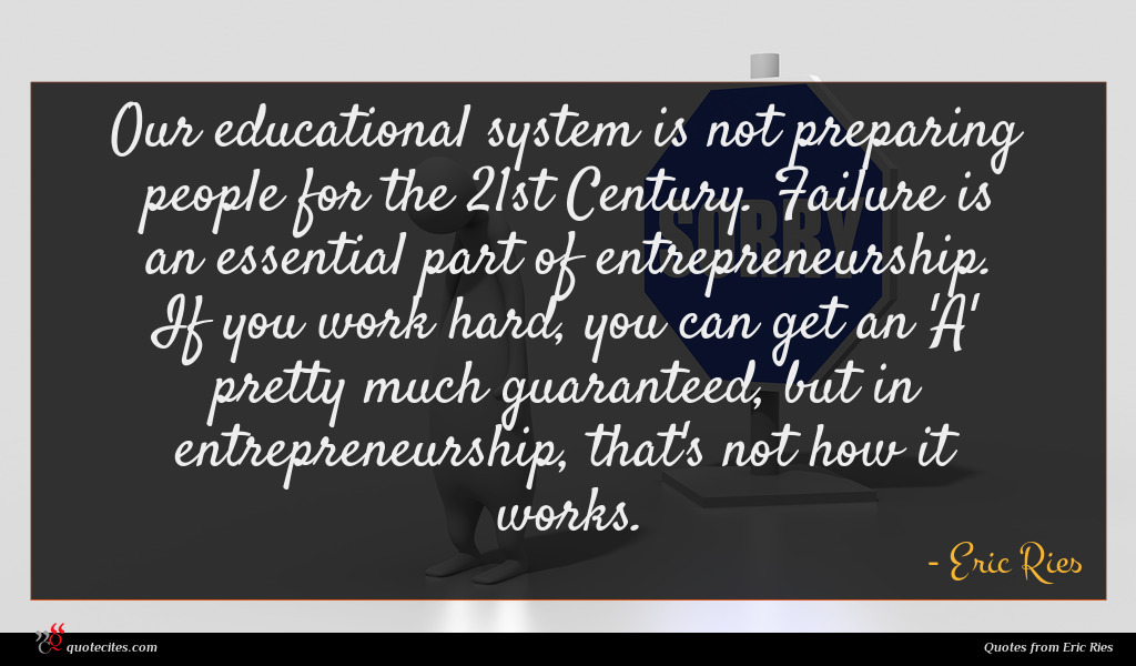 Our educational system is not preparing people for the 21st Century. Failure is an essential part of entrepreneurship. If you work hard, you can get an 'A' pretty much guaranteed, but in entrepreneurship, that's not how it works.