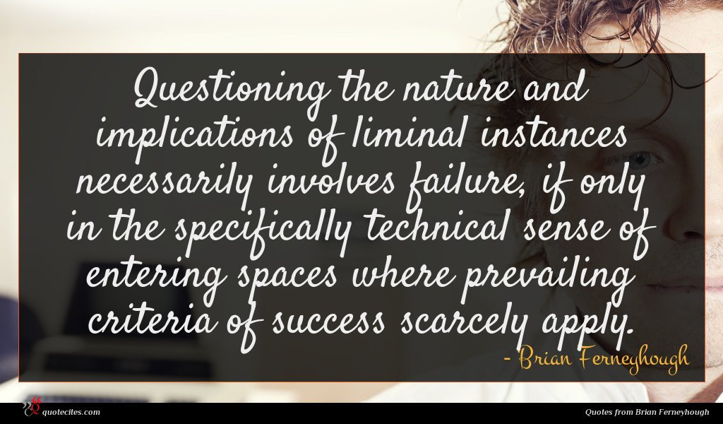 Questioning the nature and implications of liminal instances necessarily involves failure, if only in the specifically technical sense of entering spaces where prevailing criteria of success scarcely apply.