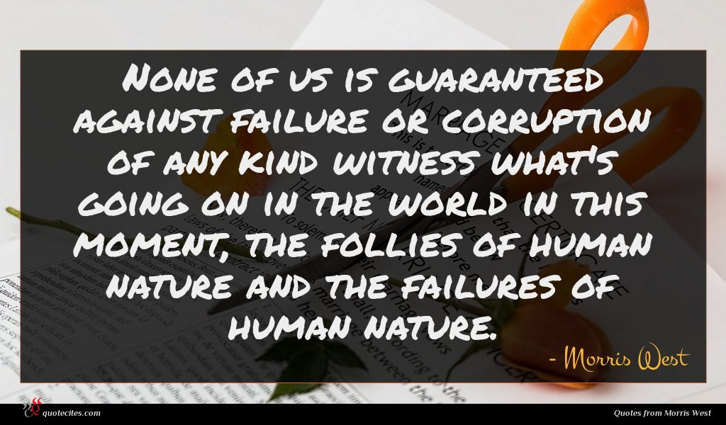 None of us is guaranteed against failure or corruption of any kind witness what's going on in the world in this moment, the follies of human nature and the failures of human nature.