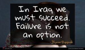 Zbigniew Brzezinski quote : In Iraq we must ...