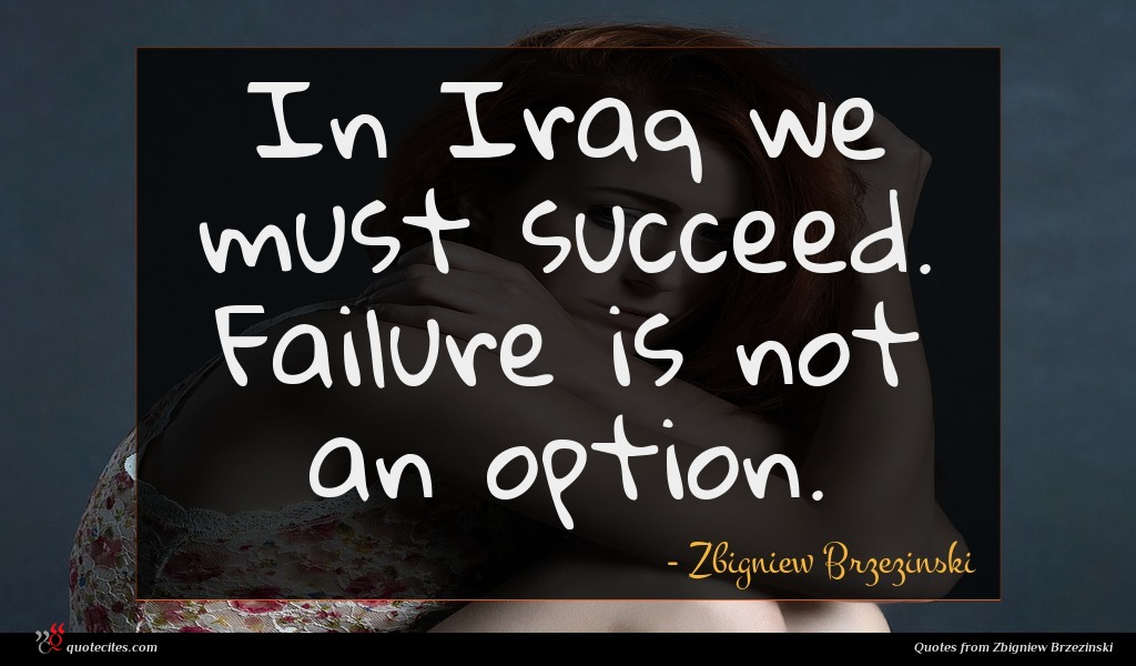 In Iraq we must succeed. Failure is not an option.