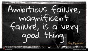 Guy Kawasaki quote : Ambitious failure magnificent failure ...