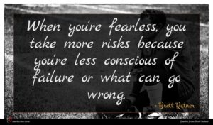 Brett Ratner quote : When you're fearless you ...