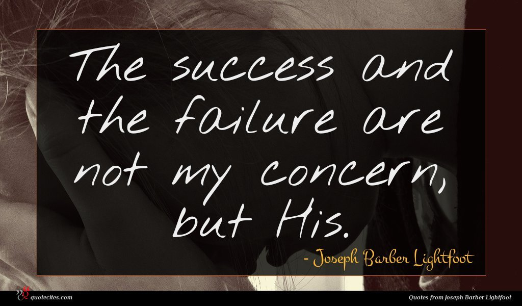 The success and the failure are not my concern, but His.
