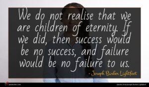 Joseph Barber Lightfoot quote : We do not realise ...