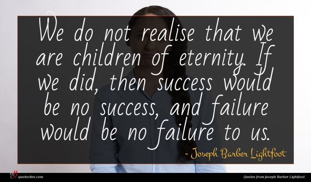 We do not realise that we are children of eternity. If we did, then success would be no success, and failure would be no failure to us.