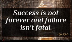 Don Shula quote : Success is not forever ...