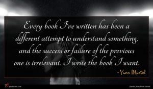 Yann Martel quote : Every book I've written ...