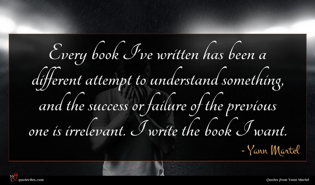 Every book I've written has been a different attempt to understand something, and the success or failure of the previous one is irrelevant. I write the book I want.