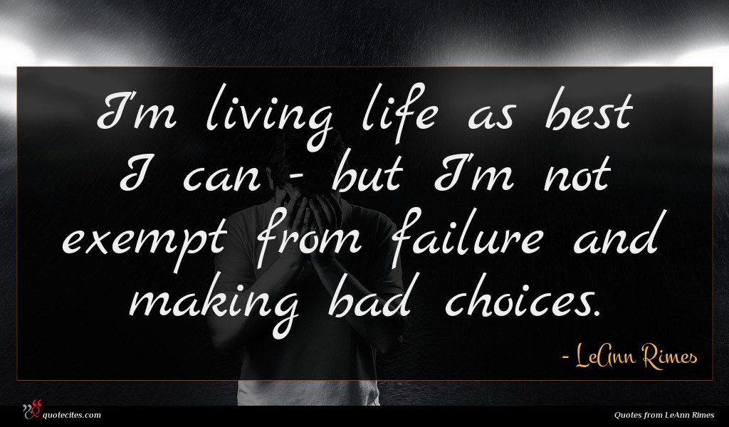 I'm living life as best I can - but I'm not exempt from failure and making bad choices.