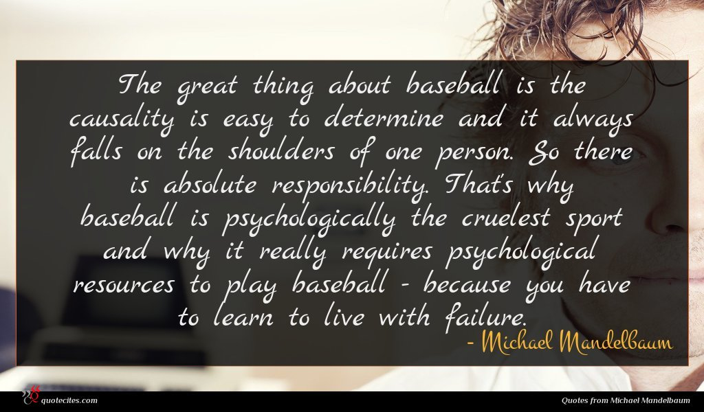 The great thing about baseball is the causality is easy to determine and it always falls on the shoulders of one person. So there is absolute responsibility. That's why baseball is psychologically the cruelest sport and why it really requires psychological resources to play baseball - because you have to learn to live with failure.