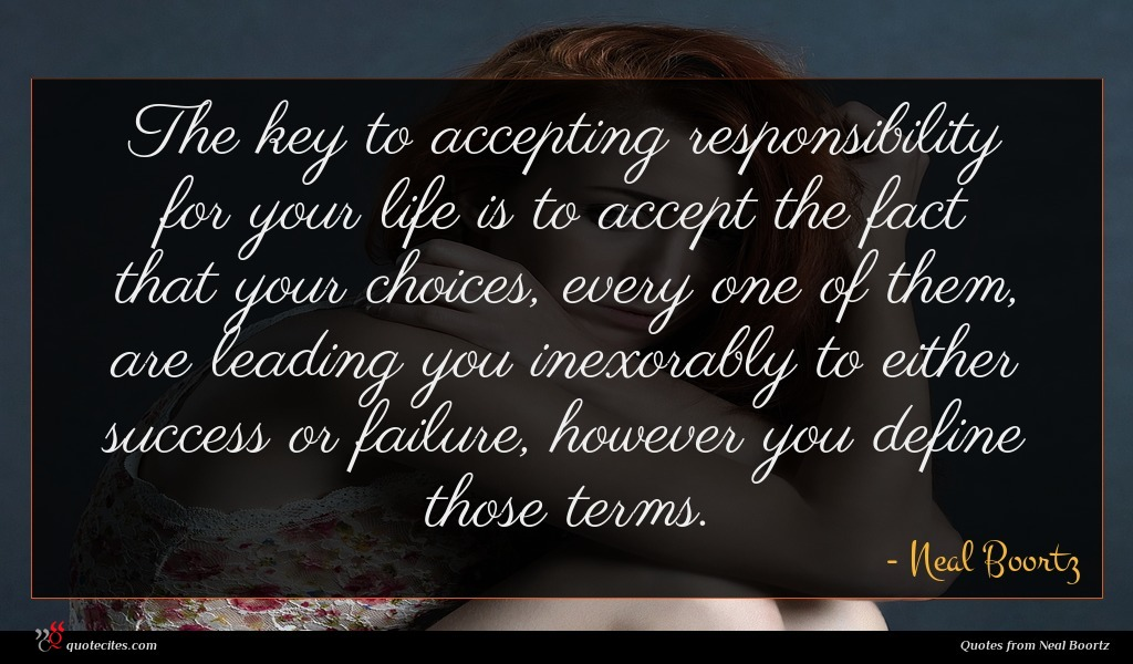 The key to accepting responsibility for your life is to accept the fact that your choices, every one of them, are leading you inexorably to either success or failure, however you define those terms.