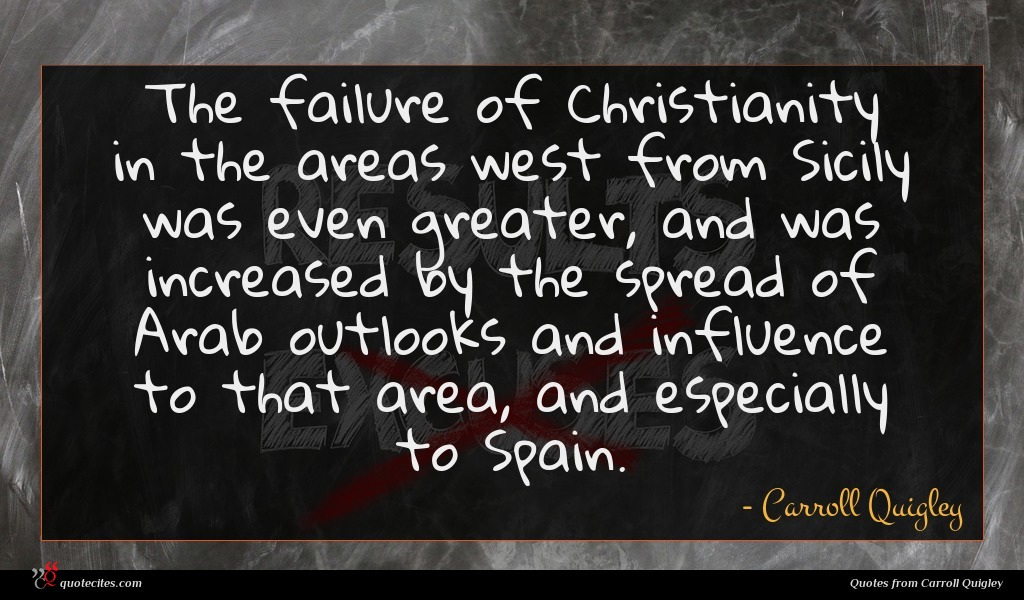 The failure of Christianity in the areas west from Sicily was even greater, and was increased by the spread of Arab outlooks and influence to that area, and especially to Spain.