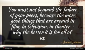 Jerome Lawrence quote : You must not demand ...