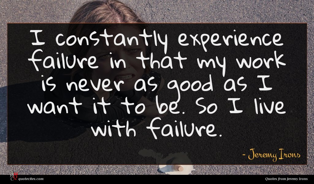 I constantly experience failure in that my work is never as good as I want it to be. So I live with failure.