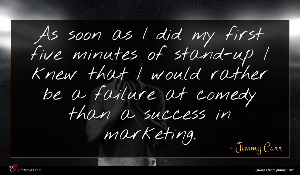 As soon as I did my first five minutes of stand-up I knew that I would rather be a failure at comedy than a success in marketing.