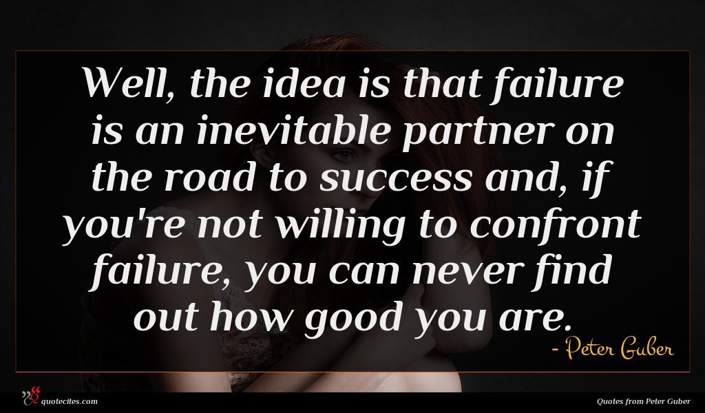 Well, the idea is that failure is an inevitable partner on the road to success and, if you're not willing to confront failure, you can never find out how good you are.