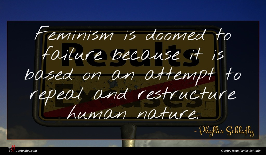 Feminism is doomed to failure because it is based on an attempt to repeal and restructure human nature.