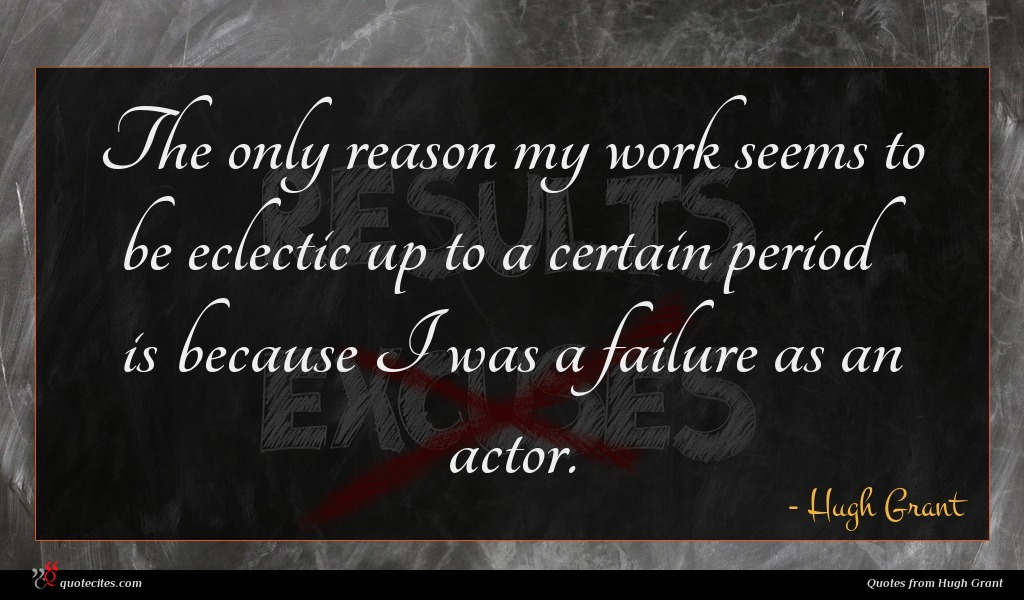 The only reason my work seems to be eclectic up to a certain period is because I was a failure as an actor.